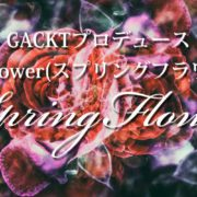 GACKTプロデュース「SpringFlower」特集
